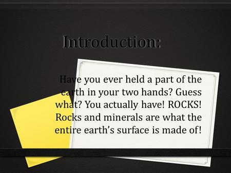 Introduction: Have you ever held a part of the earth in your two hands? Guess what? You actually have! ROCKS! Rocks and minerals are what the entire earth's.