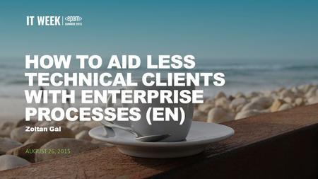 1 HOW TO AID LESS TECHNICAL CLIENTS WITH ENTERPRISE PROCESSES (EN) AUGUST 26, 2015 Zoltan Gal.