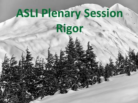 ASLI Plenary Session Rigor. Welcome to ASLI What does Rigor mean? Rigor is more than what you teach and what standards you cover; it's how you teach.