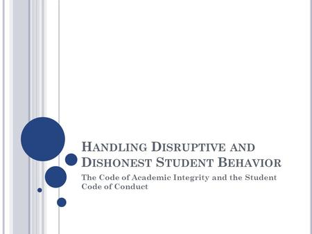 H ANDLING D ISRUPTIVE AND D ISHONEST S TUDENT B EHAVIOR The Code of Academic Integrity and the Student Code of Conduct.