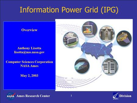 Ames Research CenterDivision 1 Information Power Grid (IPG) Overview Anthony Lisotta Computer Sciences Corporation NASA Ames May 2,
