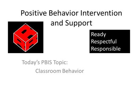 Positive Behavior Intervention and Support Today's PBIS Topic: Classroom Behavior Ready Respectful Responsible.
