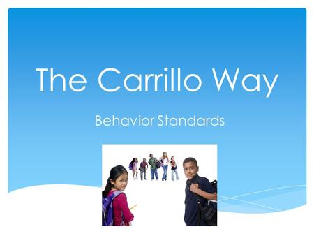 The Carrillo Way Behavior Standards. Be Safe Be Respectful Be Responsible.
