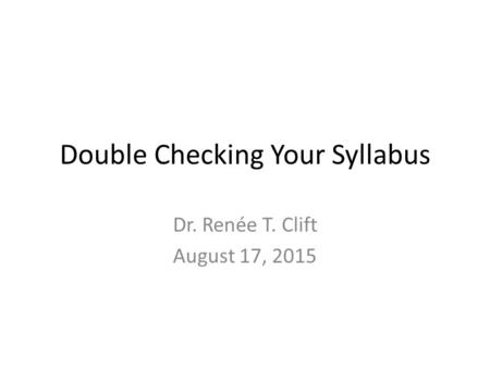 Double Checking Your Syllabus Dr. Renée T. Clift August 17, 2015.