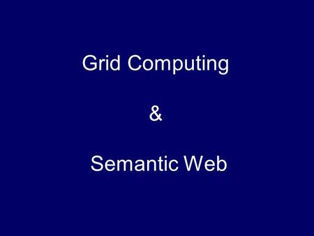 Grid Computing & Semantic Web. Grid Computing Proposed with the idea of electric power grid; Aims at integrating large-scale (global scale) computing.