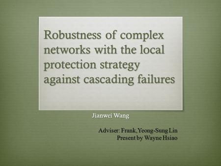 Robustness of complex networks with the local protection strategy against cascading failures Jianwei Wang Adviser: Frank,Yeong-Sung Lin Present by Wayne.