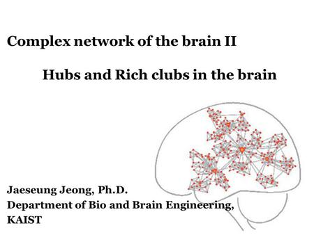 Complex network of the brain II Hubs and Rich clubs in the brain Jaeseung Jeong, Ph.D. Department of Bio and Brain Engineering, KAIST.