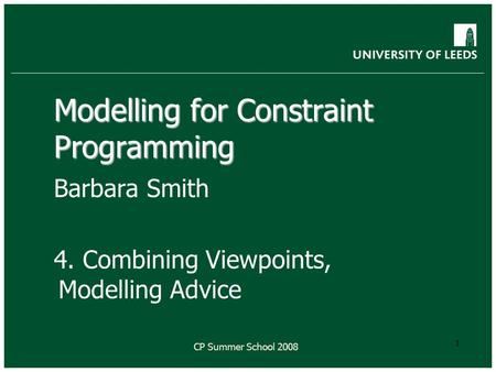 CP Summer School 2008 1 Modelling for Constraint Programming Barbara Smith 4. Combining Viewpoints, Modelling Advice.