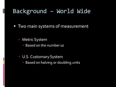 Background – World Wide  Two main systems of measurement  Metric System  Based on the number 10  U.S. Customary System  Based on halving or doubling.