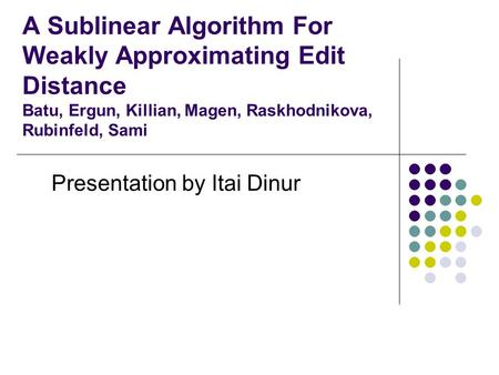 A Sublinear Algorithm For Weakly Approximating Edit Distance Batu, Ergun, Killian, Magen, Raskhodnikova, Rubinfeld, Sami Presentation by Itai Dinur.