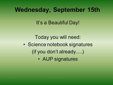 Wednesday, September 15th It's a Beautiful Day! Today you will need: Science notebook signatures (if you don't already….) AUP signatures.