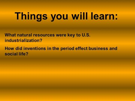 What natural resources were key to U.S. industrialization? How did inventions in the period effect business and social life? Things you will learn: