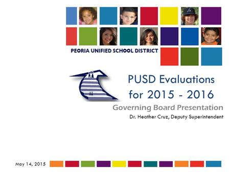 PUSD Evaluations for 2015 - 2016 Governing Board Presentation May 14, 2015 Dr. Heather Cruz, Deputy Superintendent.