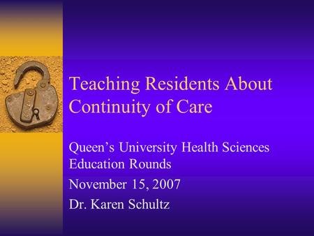 Teaching Residents About Continuity of Care Queen's University Health Sciences Education Rounds November 15, 2007 Dr. Karen Schultz.