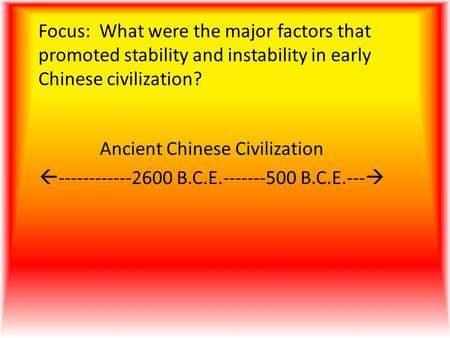 Focus: What were the major factors that promoted stability and instability in early Chinese civilization? Ancient Chinese Civilization  ------------2600.