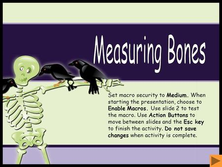 Measuring Bones Set macro security to Medium. When starting the presentation, choose to Enable Macros. Use slide 2 to test the macro. Use Action Buttons.