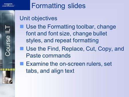 Course ILT Formatting slides Unit objectives Use the Formatting toolbar, change font and font size, change bullet styles, and repeat formatting Use the.