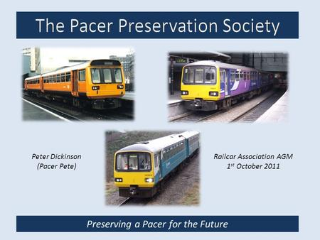 Preserving a Pacer for the Future Railcar Association AGM 1 st October 2011 Peter Dickinson (Pacer Pete)