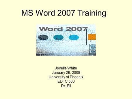 Joyelle White January 28, 2008 University of Phoenix EDTC 560 Dr. Eli MS Word 2007 Training.