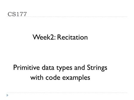 CS177 Week2: Recitation Primitive data types and Strings with code examples.