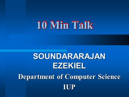 10 Min Talk SOUNDARARAJAN EZEKIEL Department of Computer Science IUP.