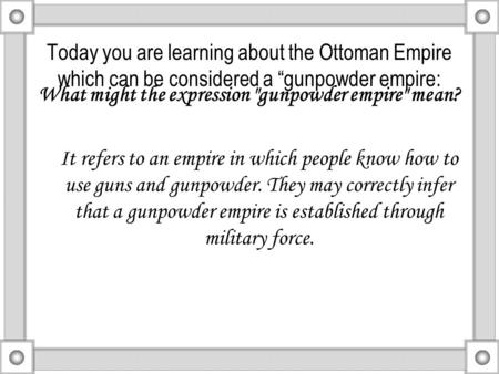 "Today you are learning about the Ottoman Empire which can be considered a ""gunpowder empire: What might the expression gunpowder empire mean? It refers."