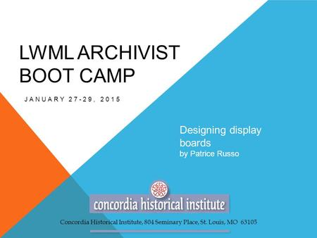 LWML ARCHIVIST BOOT CAMP JANUARY 27-29, 2015 Designing display boards by Patrice Russo Concordia Historical Institute, 804 Seminary Place, St. Louis, MO.