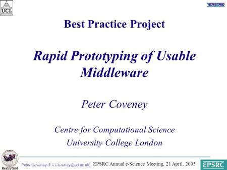 Peter Coveney Paris, 31 March 2003 Best Practice Project Rapid Prototyping of Usable Middleware Peter Coveney Centre for Computational.