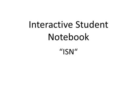 "Interactive Student Notebook ""ISN"". Materials Needed Spiral notebook Pen Ruler Markers."
