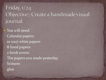 You will need: - Calendar papers - 10 11x17 white papers - 8 lined papers - 2 book covers - The papers you made yesterday - Scissors - glue.