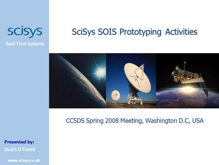 Real-Time Systems Presented by: www.scisys.co.uk Stuart D Fowell SciSys SOIS Prototyping Activities CCSDS Spring 2008 Meeting, Washington D.C, USA.