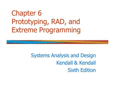 Chapter 6 Prototyping, RAD, and Extreme Programming Systems Analysis and Design Kendall & Kendall Sixth Edition.