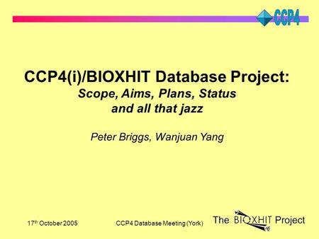 17 th October 2005CCP4 Database Meeting (York) CCP4(i)/BIOXHIT Database Project: Scope, Aims, Plans, Status and all that jazz Peter Briggs, Wanjuan Yang.