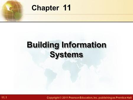11.1 Copyright © 2011 Pearson Education, Inc. publishing as Prentice Hall 11 Chapter Building Information Systems.
