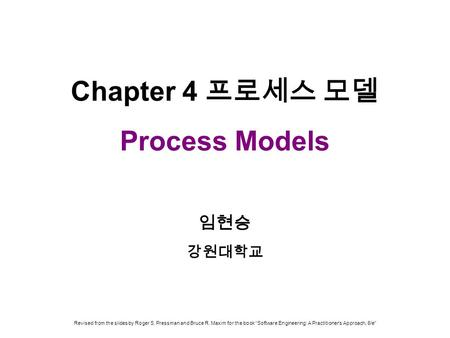 "Chapter 4 프로세스 모델 Process Models 임현승 강원대학교 Revised from the slides by Roger S. Pressman and Bruce R. Maxim for the book ""Software Engineering: A Practitioner's."