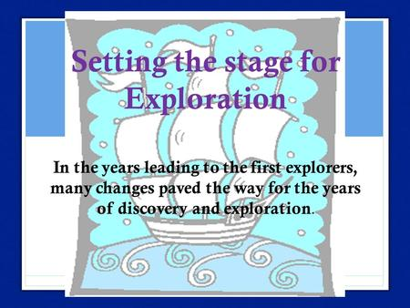 Setting the stage for Exploration In the years leading to the first explorers, many changes paved the way for the years of discovery and exploration.