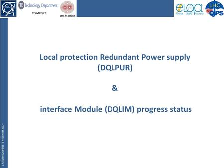 TE/MPE/EE J. Mourao T/MPE/EE 1 November 2012 LHC Machine Local protection Redundant Power supply (DQLPUR) & interface Module (DQLIM) progress status.