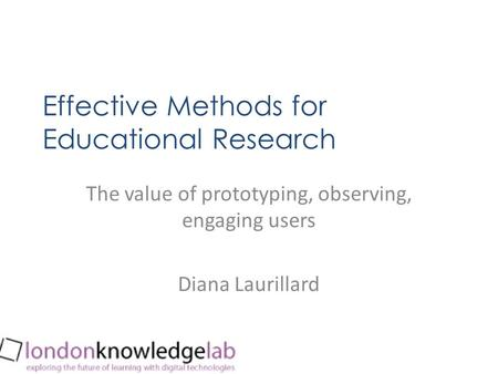 Effective Methods for Educational Research The value of prototyping, observing, engaging users Diana Laurillard.