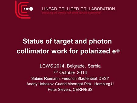 Status of target and photon collimator work for polarized e+ LCWS 2014, Belgrade, Serbia 7 th October 2014 Sabine Riemann, Friedrich Staufenbiel, DESY.