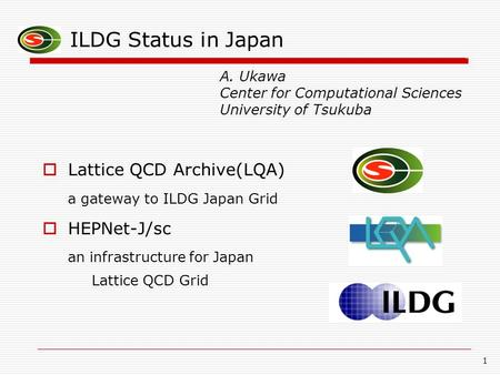 1 ILDG Status in Japan  Lattice QCD Archive(LQA) a gateway to ILDG Japan Grid  HEPNet-J/sc an infrastructure for Japan Lattice QCD Grid A. Ukawa Center.