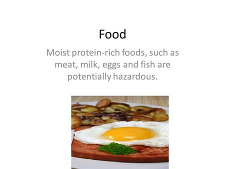 Food Moist protein-rich foods, such as meat, milk, eggs and fish are potentially hazardous.