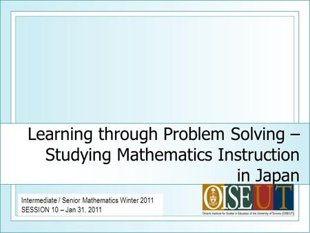 Learning through Problem Solving – Studying Mathematics Instruction in Japan Intermediate / Senior Mathematics Winter 2011 SESSION 10 – Jan 31, 2011.