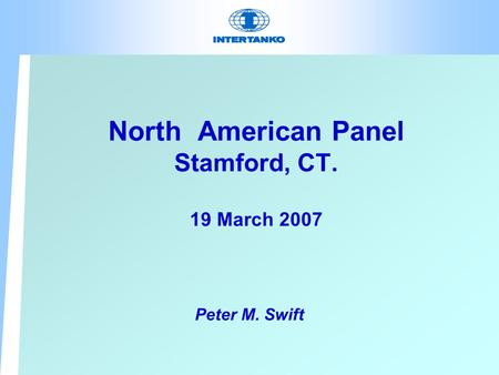 North American Panel Stamford, CT. 19 March 2007 Peter M. Swift.