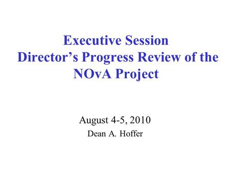 Executive Session Director's Progress Review of the NOvA Project August 4-5, 2010 Dean A. Hoffer.