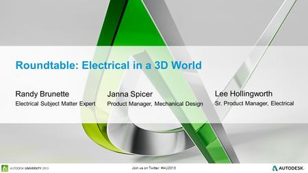 Join us on Twitter: #AU2013 Roundtable: Electrical in a 3D World Randy Brunette Electrical Subject Matter Expert Janna Spicer Product Manager, Mechanical.