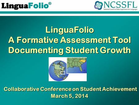 TM ® LinguaFolio A Formative Assessment Tool Documenting Student Growth Collaborative Conference on Student Achievement March 5, 2014.