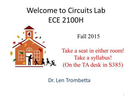 Welcome to Circuits Lab ECE 2100H Dr. Len Trombetta 1 Fall 2015 Take a seat in either room! Take a syllabus! (On the TA desk in S385)