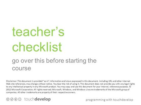 "Programming with touchdevelop teacher's checklist go over this before starting the course Disclaimer: This document is provided ""as-is"". Information and."