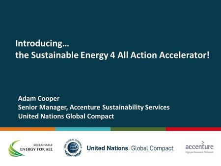 Introducing… the Sustainable Energy 4 All Action Accelerator! Adam Cooper Senior Manager, Accenture Sustainability Services United Nations Global Compact.