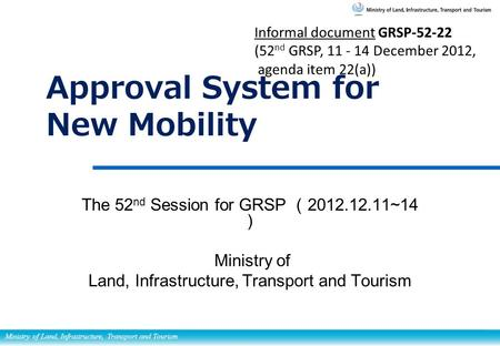 Ministry of Land, Infrastructure, Transport and Tourism Approval System for New Mobility The 52 nd Session for GRSP ( 2012.12.11~14 ) Ministry of Land,